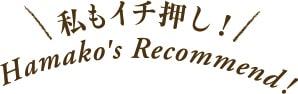 私もイチ押し!Hamako' s Recommend !