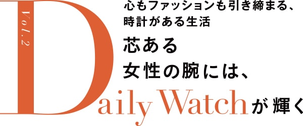 心もファッションも引き締まる、時計がある生活 芯ある女性の腕には、Daily Watchが輝く